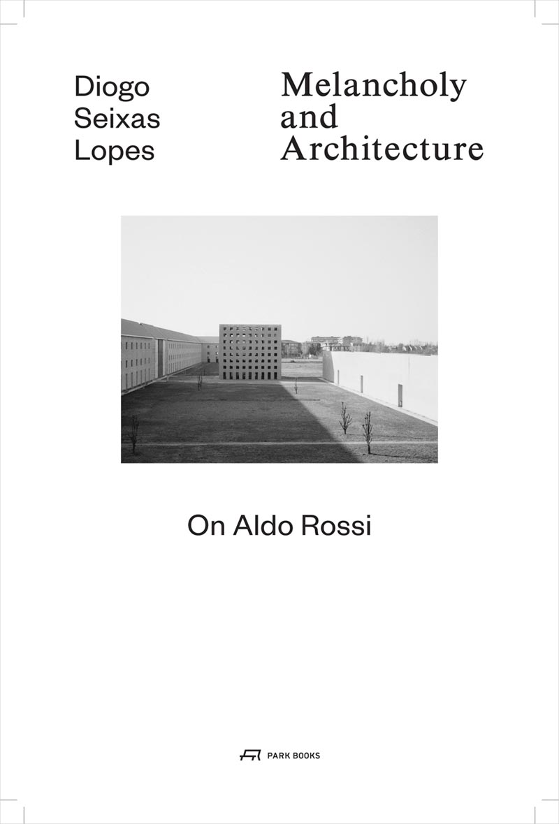 Diogo Seixas Lopes – Melancholy and architecture. On Aldo Rossi. Park Books